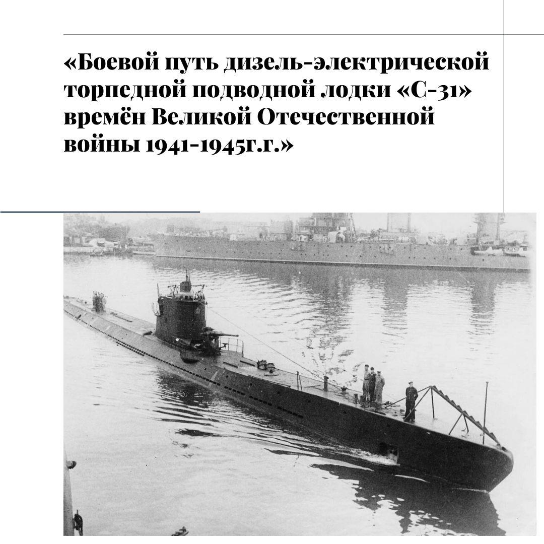 «Боевой путь дизель-электрической торпедной подводной лодки «С-31» времён Великой Отечественной войны 1941-1945г.г.»